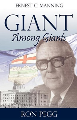 Giant Among Giants: Ernest C. Manning  -     By: Ron Pegg