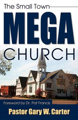 The Small Town Mega Church  -     By: Gary W. Carter
