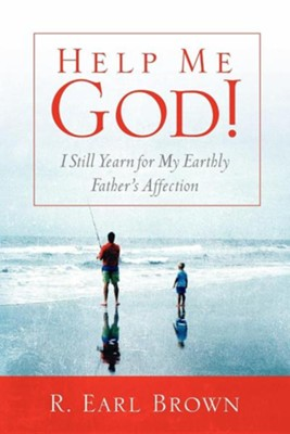 Help Me God! I Still Yearn for My Earthly Father's Affection  -     By: R. Earl Brown