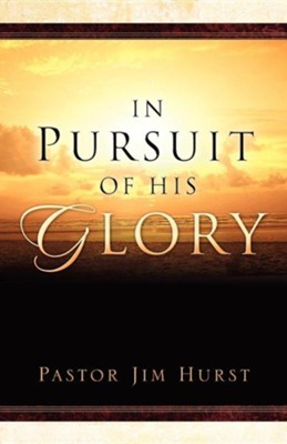 In Pursuit of His Glory  -     By: Jim Hurst