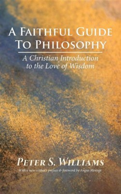 A Faithful Guide to Philosophy  -     By: Peter S. Williams