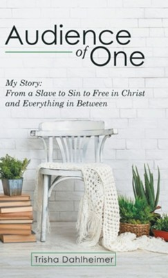 Audience of One: My Story: from a Slave to Sin to Free in Christ and Everything in Between  -     By: Trisha Dahlheimer