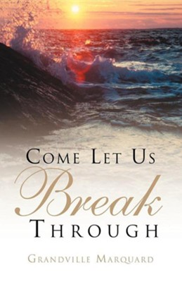 Come Let Us Break Through  -     By: Grandville Marquard