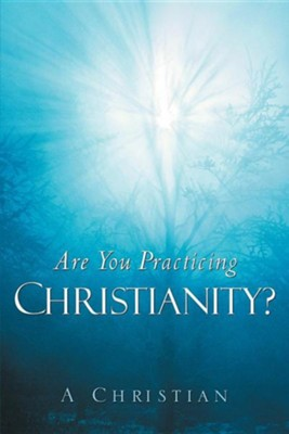 Are You Practicing Christianity?  -     By: A. Christian
