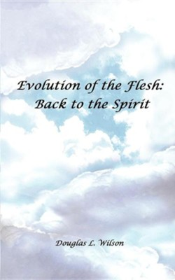 Evolution of the Flesh: Back to the Spirit  -     By: Douglas L. Wilson