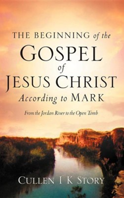The Beginning of the Gospel of Jesus Christ According to Mark  -     By: Cullen I.K. Story
