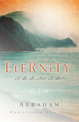 Eternity-To Be or Not to Be!  -     By: Abraham Christopher Anojulu