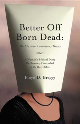 Better Off Born Dead: The Christian Compliancy Theory  -     By: Floyd D. Braggs