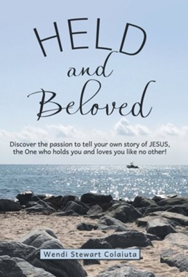 Held and Beloved: Discover the Passion to Tell Your Own Story of Jesus, the One Who Holds You and Loves You Like No Other!  -     By: Wendi Stewart Colaiuta