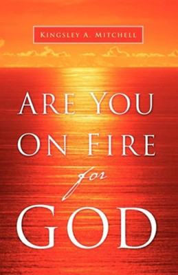 Are You on Fire for God  -     By: Kingsley A. Mitchell