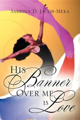 His Banner Over Me Is Love  -     By: Sabrina D. Jacob-Meka