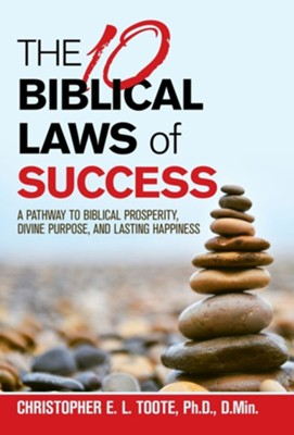 The 10 Biblical Laws of Success: A Pathway to Biblical Prosperity, Divine Purpose, and Lasting Happiness  -     By: Christopher E.L. Toote Ph.D.