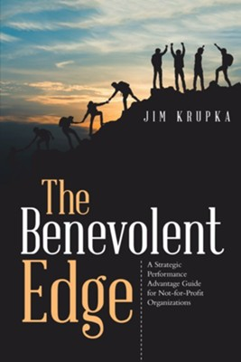 The Benevolent Edge: A Strategic Performance Advantage Guide for Not-For-Profit Organizations  -     By: Jim Krupka