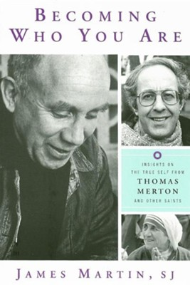 Becoming Who You Are: Insights on the True Self from Thomas Merton and Other Saints  -     By: James Martin
