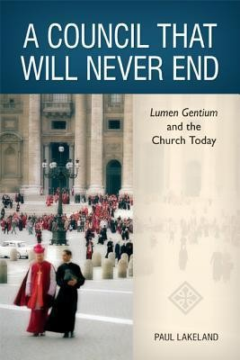 A Council That Will Never End: Lumen Gentium and the Church Today  -     By: Paul Lakeland