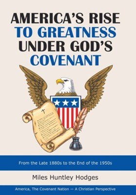 America's Rise to Greatness Under God's Covenant: From the Late 1880S to the End of the 1950S  -     By: Miles Huntley Hodges