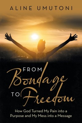 From Bondage to Freedom: How God Turned My Pain into a Purpose and My Mess into a Message  -     By: Aline Umutoni