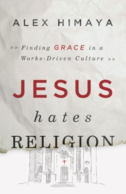 Jesus Hates Religion: Finding Grace in a Works-Driven Culture  -     By: Alex Himaya