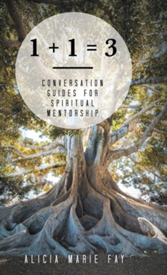 1 + 1 = 3: Conversation Guides for Spiritual Mentorship  -     By: Alicia Marie Fay