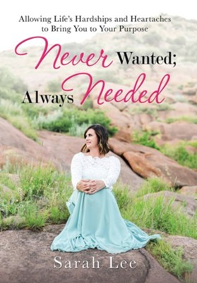 Never Wanted; Always Needed: Allowing Life's Hardships and Heartaches to Bring You to Your Purpose  -     By: Sarah Lee