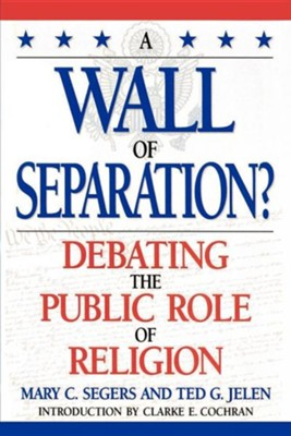 A Wall of Separation?: Debating the Public Role of Religion  -     By: Mary Segers, Clarke E. Cochran, Ted G. Jelen
