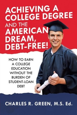 Achieving a College Degree and the American Dream, Debt-Free!: How to Earn a College Education Without the Burden of Student-Loan Debt  -     By: Charles R. Green