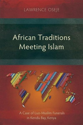 African Traditions Meeting Islam: A Case Study of Luo-Muslim Funerals in Kendu Bay, Kenya  -     By: Lawrence Oseje