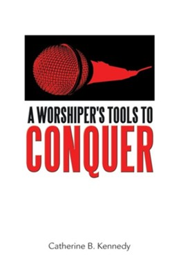 A Worshiper's Tools to Conquer  -     By: Catherine B. Kennedy