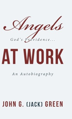 Angels at Work: God's Providence...An Autobiography  -     By: John G. Green