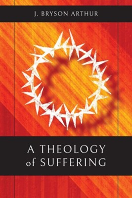 A Theology of Suffering  -     By: J. Bryson Arthur