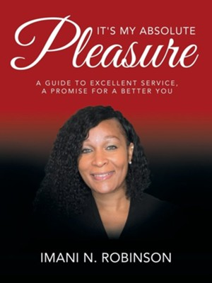 It's My Absolute Pleasure: A Guide to Excellent Service, a Promise for a Better You  -     By: Imani N. Robinson