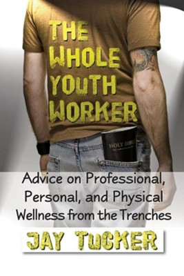 The Whole Youth Worker: Advice on Professional, Personal, and Physical Wellness from the Trenches  -     By: Jason Tucker, Jay Tucker