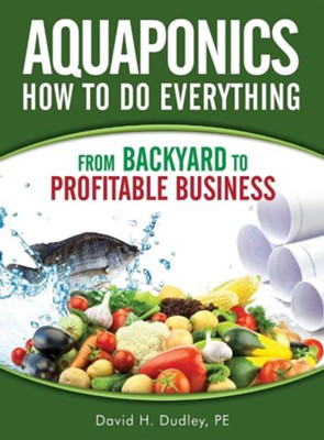 Aquaponics How to Do Everything: From Backyard to Profitable Business  -     By: David H. Dudley