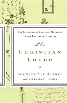 The Christian Lover: The Sweetness of Love and Marriage in the Letters of Believers  -     By: Michael A.G. Haykin