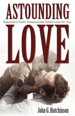 Astounding Love: Experience God's Immeasurable Father-Love for You  -     By: John G. Hutchinson