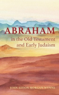 Abraham in the Old Testament and Early Judaism  -     By: John Eifion Morgan-Wynne