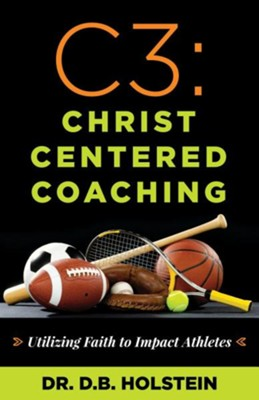 C3: Christ Centered Coaching, Utilizing Faith to Impact Coaching  -     By: D.B. Holstein