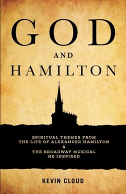 God and Hamilton: Spiritual Themes from the Life of Alexander Hamilton and the Broadway Musical He Inspired  -     By: Kevin Cloud