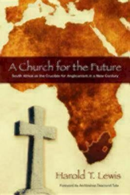 A Church for the Future: South Africa as the Crucible for Anglicanism in a New Century  -     By: Harold T. Lewis