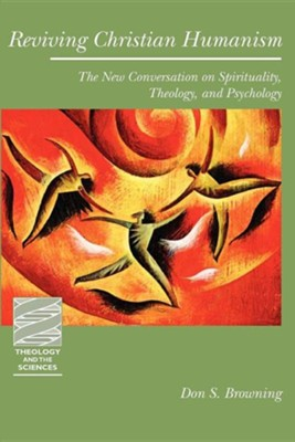 Reviving Christian Humanism: The New Conversation on Spirituality, Theology, and Psychology  -     By: Don S. Browning
