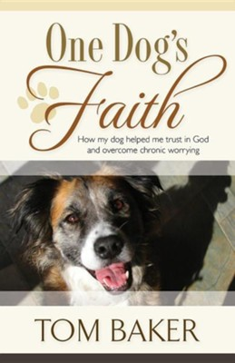 One Dog's Faith: How My Dog Helped Me Trust in God and Overcome Chronic Worrying  -     By: Tom Baker