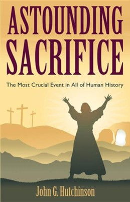 Astounding Sacrifice: The Most Crucial Event in All of Human History  -     By: John G. Hutchinson
