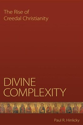 Divine Complexity: The Rise of Creedal Christianity  -     By: Paul Hinlicky