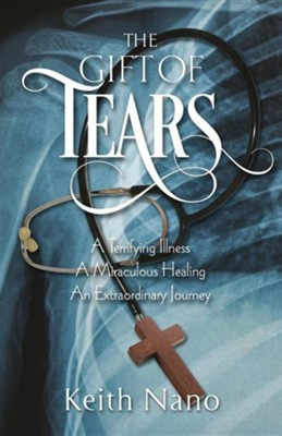 The Gift of Tears: A Terrifying Illness, a Miraculous Healing, an Extraordinary Journey  -     By: Keith Nano