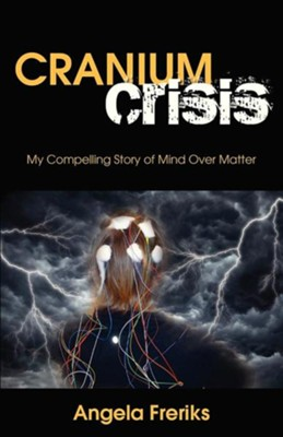 Cranium Crisis: My Compelling Story of Mind Over Matter  -     By: Angela Freriks