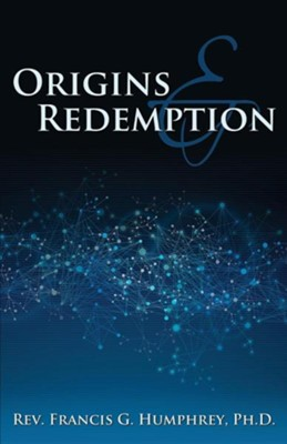 Origins and Redemption  -     By: Rev. Francis G. Humphrey Ph.D.
