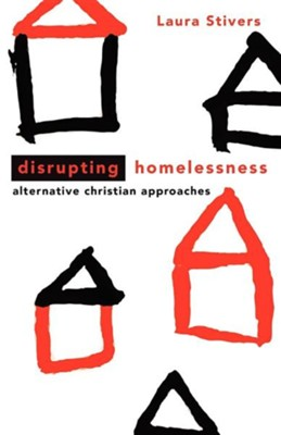 Disrupting Homelessness: Alternative Christian Approaches  -     By: Laura Stivers