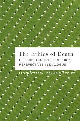 The Ethics of Death: Religious and Philosophical Perspectives in Dialogue  -     By: Lloyd Steffen, Dennis R. Cooley