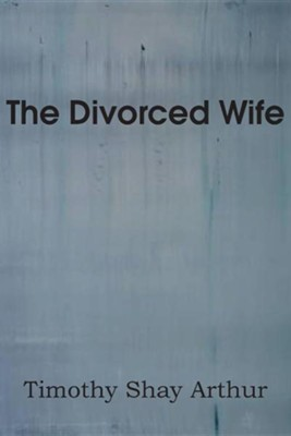 The Divorced Wife  -     By: Timothy Shay Arthur
