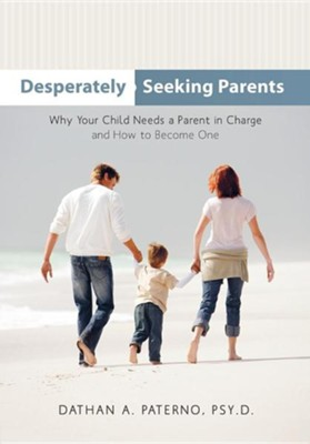 Desperately Seeking Parents: Why Your Child Needs a Parent in Charge and How to Become One  -     By: Dathan A. Paterno